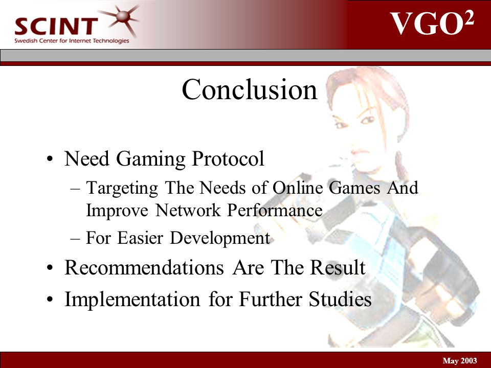 VGO 2 May 2003 Conclusion Need Gaming Protocol –Targeting The Needs of Online Games And Improve Network Performance –For Easier Development Recommendations Are The Result Implementation for Further Studies