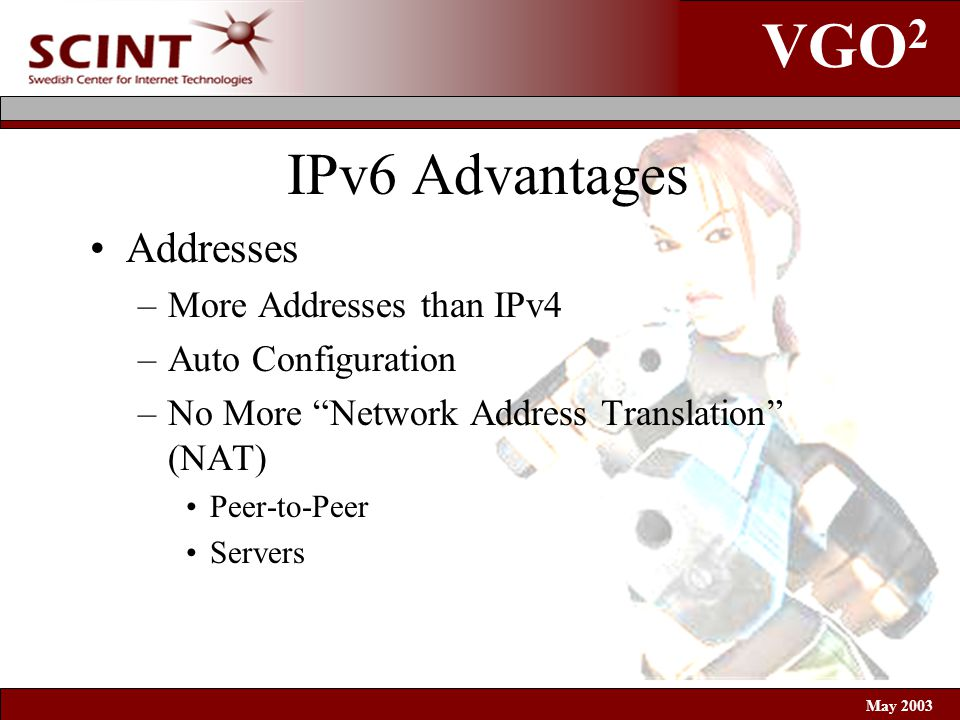 VGO 2 May 2003 IPv6 Advantages Addresses –More Addresses than IPv4 –Auto Configuration –No More Network Address Translation (NAT) Peer-to-Peer Servers