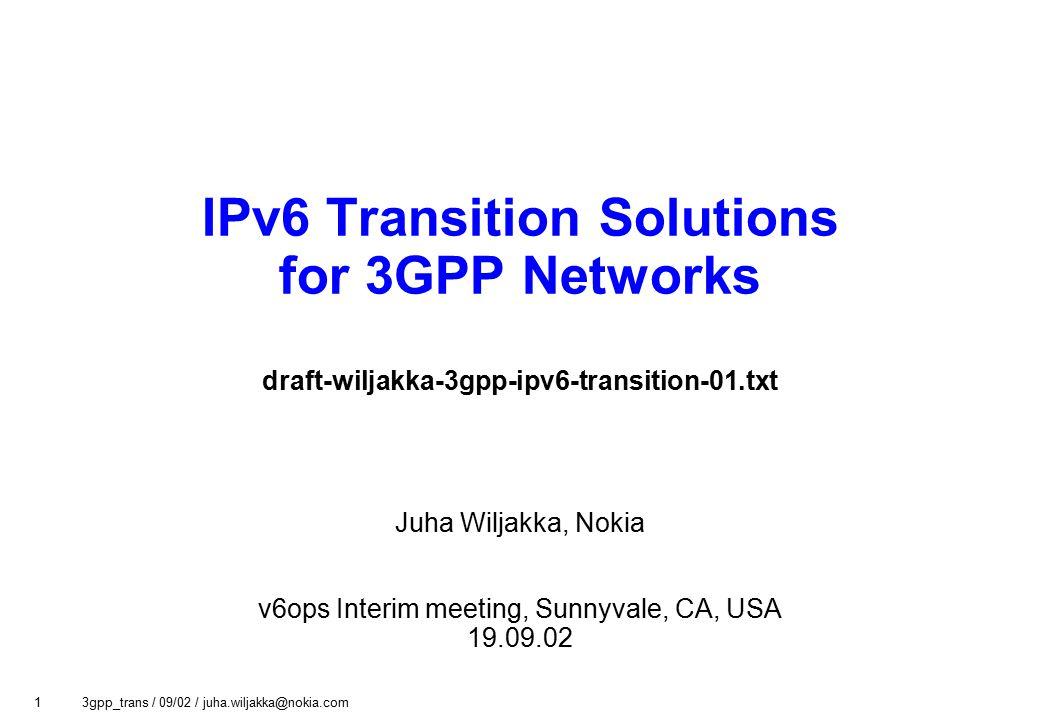 1 3gpp_trans / 09/02 / juha.wiljakka@nokia.com IPv6 Transition Solutions for 3GPP Networks draft-wiljakka-3gpp-ipv6-transition-01.txt Juha Wiljakka, Nokia v6ops Interim meeting, Sunnyvale, CA, USA 19.09.02