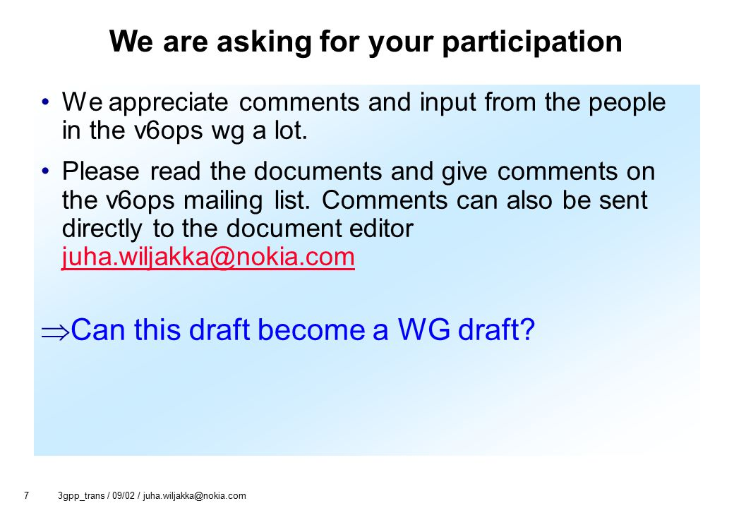 7 3gpp_trans / 09/02 / juha.wiljakka@nokia.com We are asking for your participation We appreciate comments and input from the people in the v6ops wg a lot.