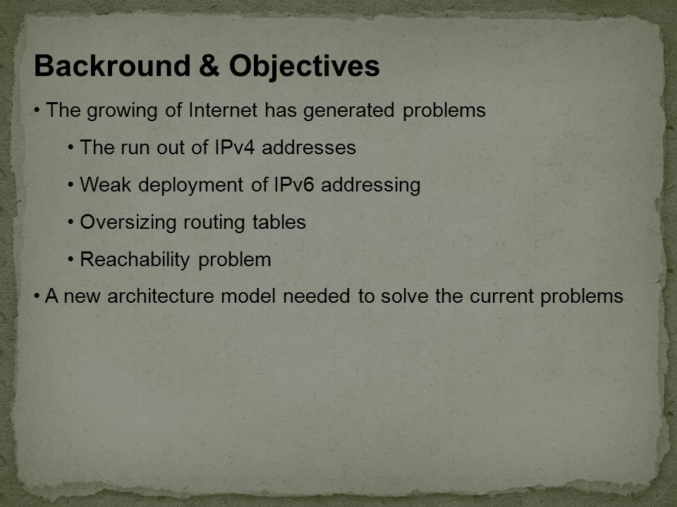 Backround & Objectives The growing of Internet has generated problems The run out of IPv4 addresses Weak deployment of IPv6 addressing Oversizing routing tables Reachability problem A new architecture model needed to solve the current problems