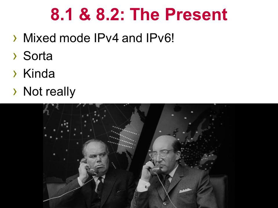 › Mixed mode IPv4 and IPv6! › Sorta › Kinda › Not really 8.1 & 8.2: The Present 9