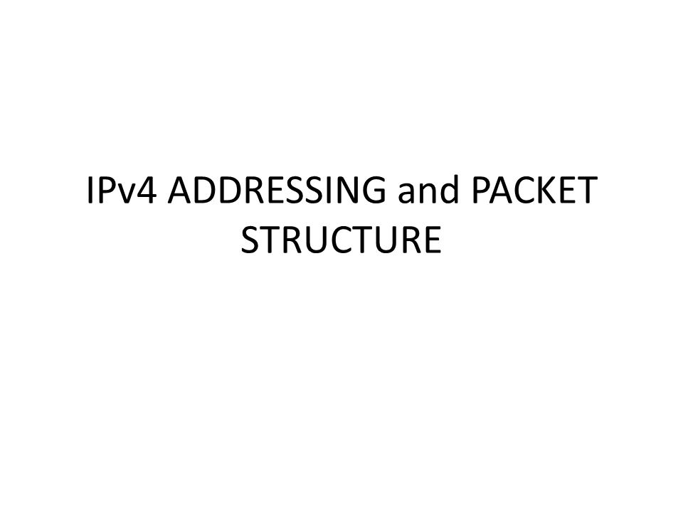 IPv4 ADDRESSING and PACKET STRUCTURE