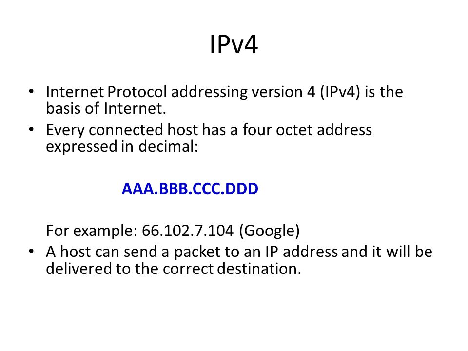 IPv4 Internet Protocol addressing version 4 (IPv4) is the basis of Internet. Every connected host has a four octet address expressed in decimal: AAA.B