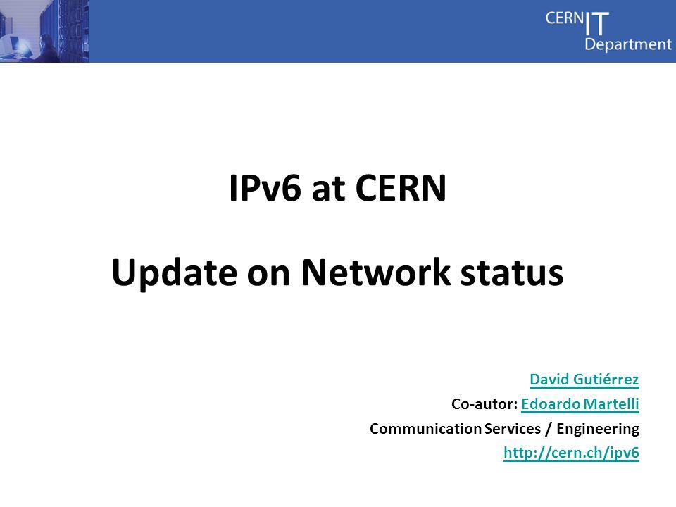 IPv6 at CERN Update on Network status David Gutiérrez Co-autor: Edoardo MartelliEdoardo Martelli Communication Services / Engineering http://cern.ch/ipv6