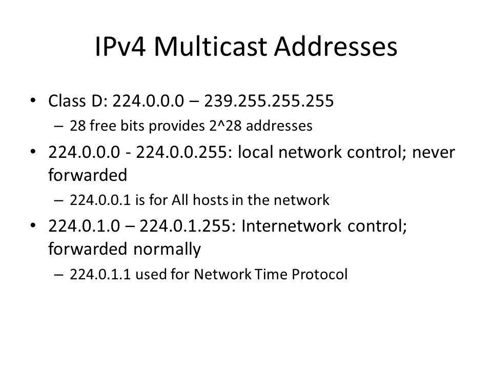 IPv4 Multicast Addresses Class D: 224.0.0.0 – 239.255.255.255 – 28 free bits provides 2^28 addresses 224.0.0.0 - 224.0.0.255: local network control; never forwarded – 224.0.0.1 is for All hosts in the network 224.0.1.0 – 224.0.1.255: Internetwork control; forwarded normally – 224.0.1.1 used for Network Time Protocol