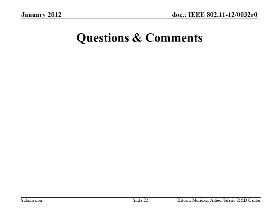 doc.: IEEE 802.11-12/0032r0 Submission Questions & Comments January 2012 Hitoshi Morioka, Allied Telesis R&D CenterSlide 22