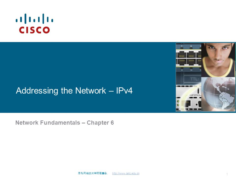 思科网络技术学院理事会. http://www.catc.edu.cn 1 Addressing the Network – IPv4 Network Fundamentals – Chapter 6