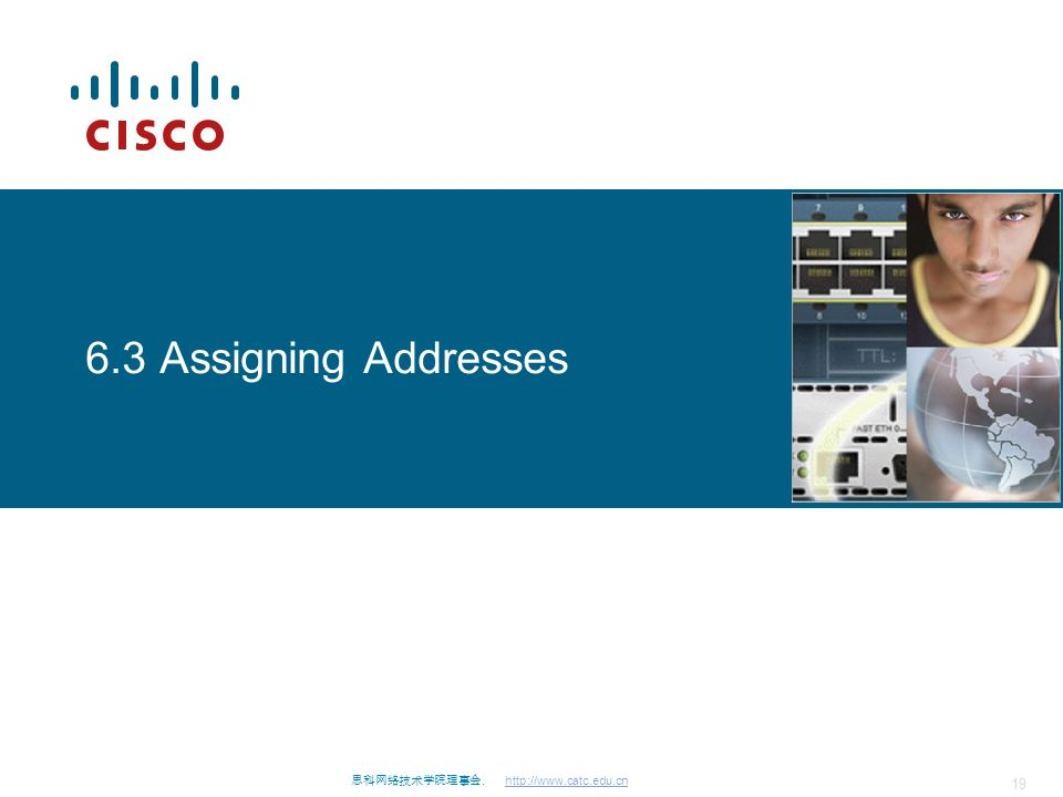 思科网络技术学院理事会. http://www.catc.edu.cn 19 6.3 Assigning Addresses