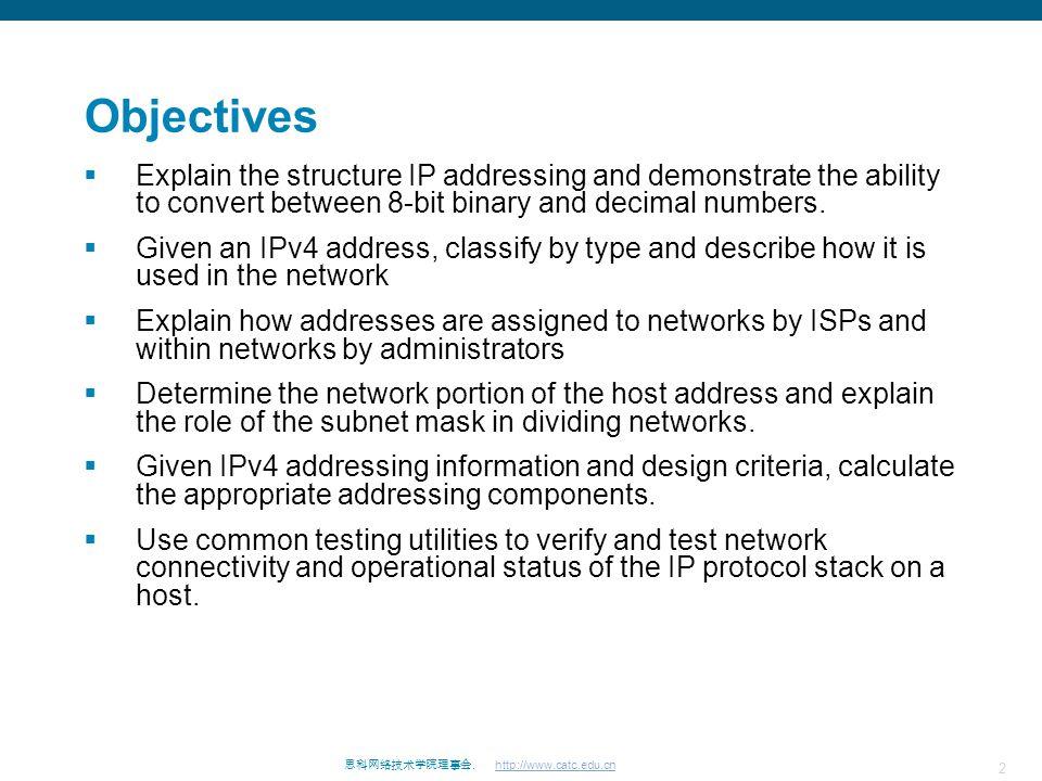 2 思科网络技术学院理事会. http://www.catc.edu.cn Objectives  Explain the structure IP addressing and demonstrate the ability to convert between 8-bit binary and