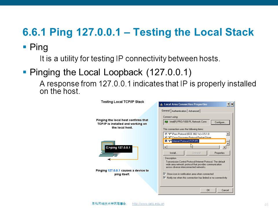46 思科网络技术学院理事会. http://www.catc.edu.cn 6.6.1 Ping 127.0.0.1 – Testing the Local Stack  Ping It is a utility for testing IP connectivity between hosts