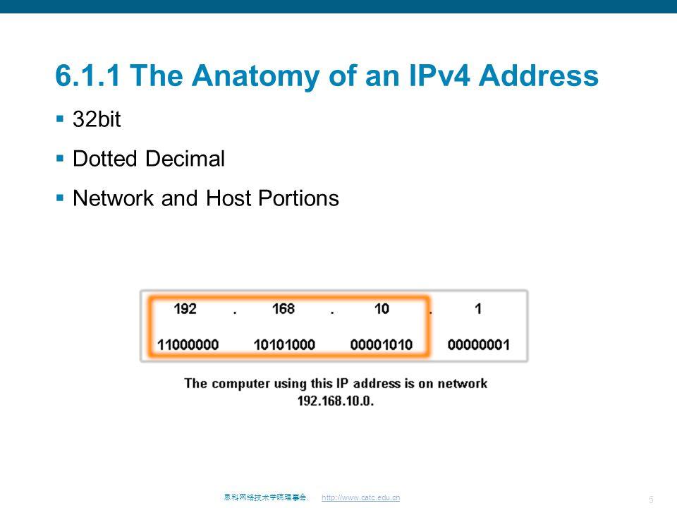 5 思科网络技术学院理事会. http://www.catc.edu.cn 6.1.1 The Anatomy of an IPv4 Address  32bit  Dotted Decimal  Network and Host Portions