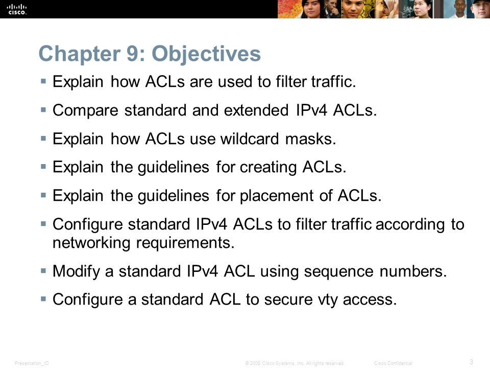 Presentation_ID 3 © 2008 Cisco Systems, Inc. All rights reserved.Cisco Confidential Chapter 9: Objectives  Explain how ACLs are used to filter traffi