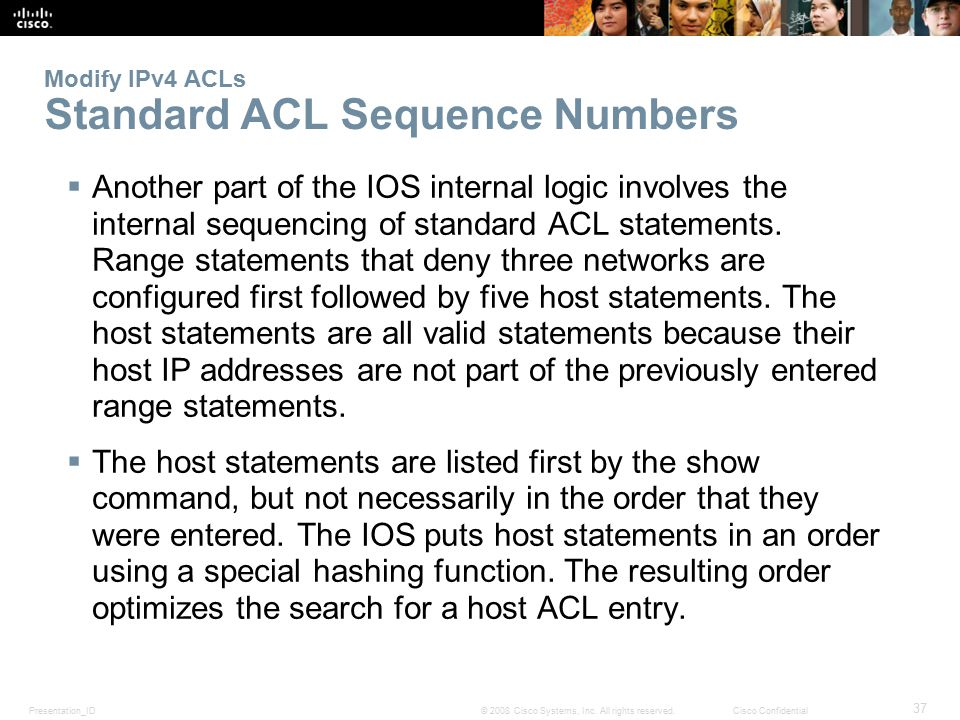 Presentation_ID 37 © 2008 Cisco Systems, Inc. All rights reserved.Cisco Confidential Modify IPv4 ACLs Standard ACL Sequence Numbers  Another part of