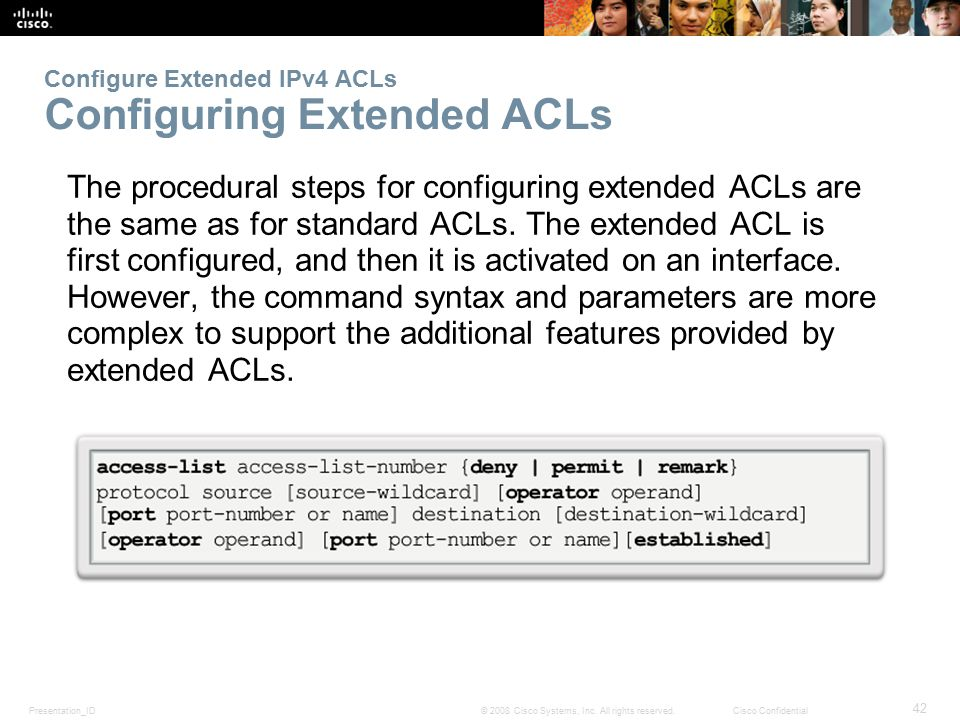 Presentation_ID 42 © 2008 Cisco Systems, Inc. All rights reserved.Cisco Confidential Configure Extended IPv4 ACLs Configuring Extended ACLs The proced