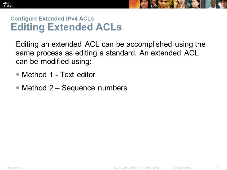 Presentation_ID 47 © 2008 Cisco Systems, Inc. All rights reserved.Cisco Confidential Configure Extended IPv4 ACLs Editing Extended ACLs Editing an ext