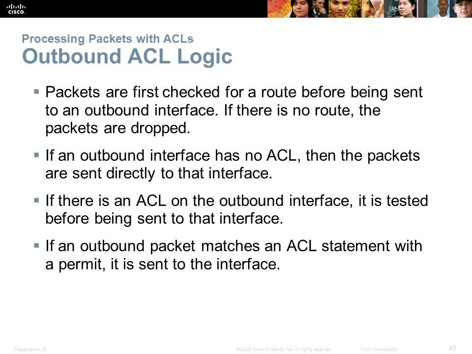 Presentation_ID 49 © 2008 Cisco Systems, Inc. All rights reserved.Cisco Confidential Processing Packets with ACLs Outbound ACL Logic  Packets are fir