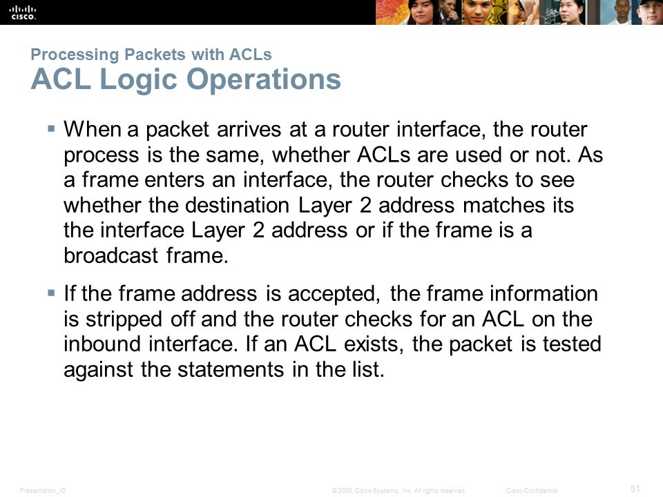 Presentation_ID 51 © 2008 Cisco Systems, Inc. All rights reserved.Cisco Confidential Processing Packets with ACLs ACL Logic Operations  When a packet