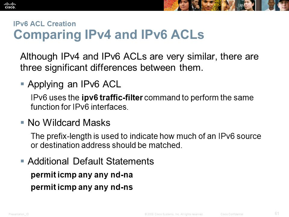Presentation_ID 61 © 2008 Cisco Systems, Inc. All rights reserved.Cisco Confidential IPv6 ACL Creation Comparing IPv4 and IPv6 ACLs Although IPv4 and