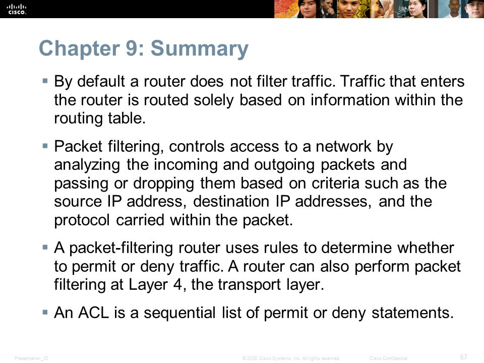 Presentation_ID 67 © 2008 Cisco Systems, Inc. All rights reserved.Cisco Confidential Chapter 9: Summary  By default a router does not filter traffic.