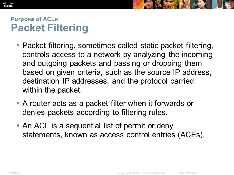 Presentation_ID 7 © 2008 Cisco Systems, Inc. All rights reserved.Cisco Confidential Purpose of ACLs Packet Filtering  Packet filtering, sometimes cal