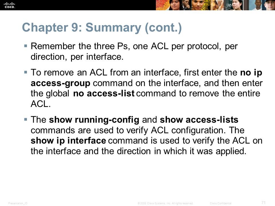 Presentation_ID 71 © 2008 Cisco Systems, Inc. All rights reserved.Cisco Confidential Chapter 9: Summary (cont.)  Remember the three Ps, one ACL per p