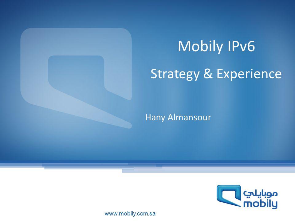 www.mobily.com.sa Mobily IPv6 Strategy & Experience Hany Almansour