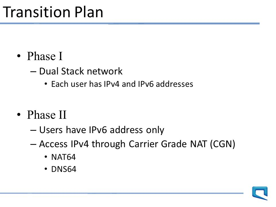 Transition Plan Phase I – Dual Stack network Each user has IPv4 and IPv6 addresses Phase II – Users have IPv6 address only – Access IPv4 through Carri
