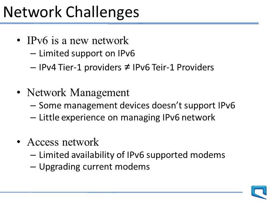 Network Challenges IPv6 is a new network – Limited support on IPv6 – IPv4 Tier-1 providers ≠ IPv6 Teir-1 Providers Network Management – Some managemen