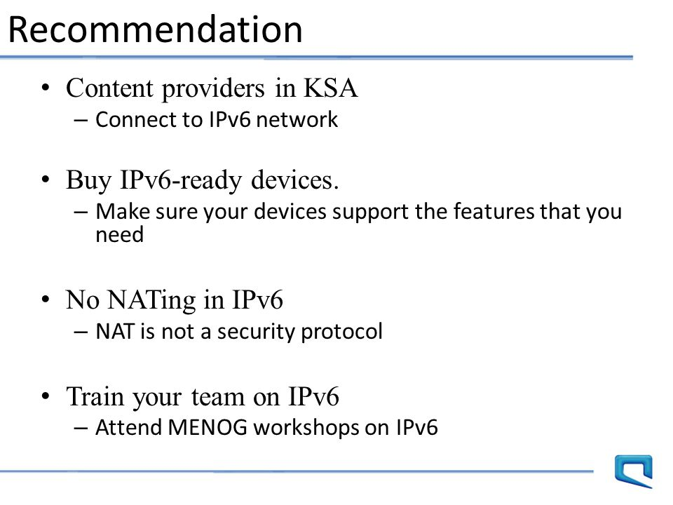 Content providers in KSA – Connect to IPv6 network Buy IPv6-ready devices. – Make sure your devices support the features that you need No NATing in IP