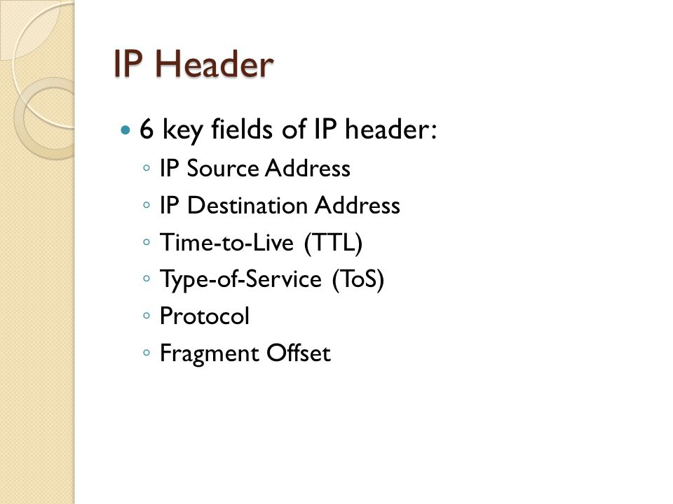 6 key fields of IP header: ◦ IP Source Address ◦ IP Destination Address ◦ Time-to-Live (TTL) ◦ Type-of-Service (ToS) ◦ Protocol ◦ Fragment Offset