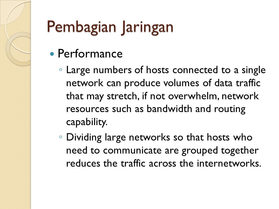 Pembagian Jaringan Performance ◦ Large numbers of hosts connected to a single network can produce volumes of data traffic that may stretch, if not ove