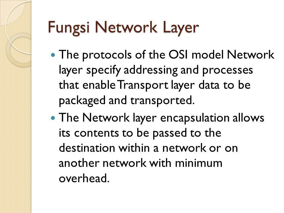 Fungsi Network Layer The protocols of the OSI model Network layer specify addressing and processes that enable Transport layer data to be packaged and transported.