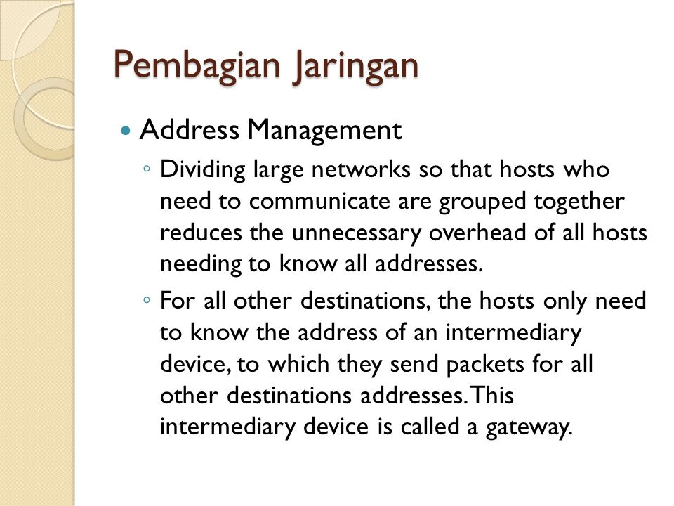 Address Management ◦ Dividing large networks so that hosts who need to communicate are grouped together reduces the unnecessary overhead of all hosts
