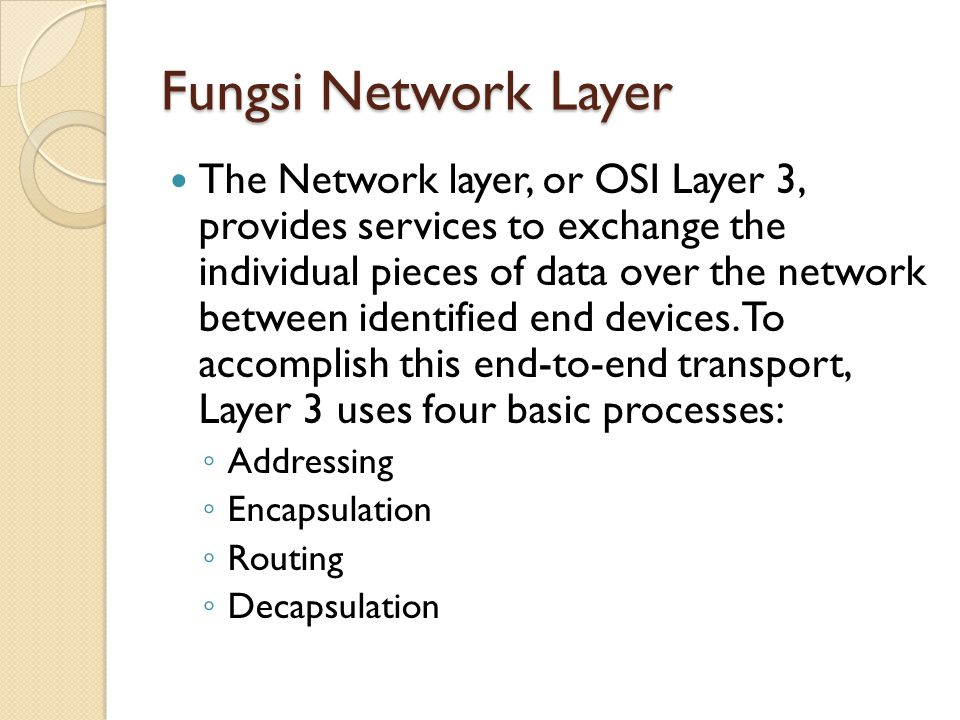 Fungsi Network Layer The Network layer, or OSI Layer 3, provides services to exchange the individual pieces of data over the network between identified end devices.
