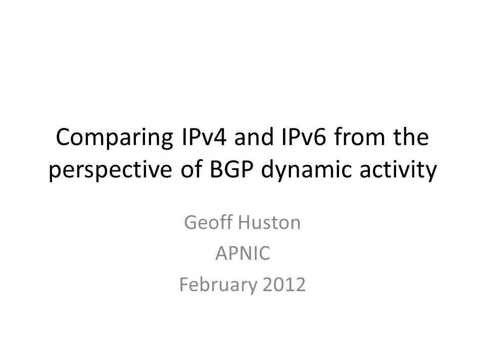 Comparing IPv4 and IPv6 from the perspective of BGP dynamic activity Geoff Huston APNIC February 2012