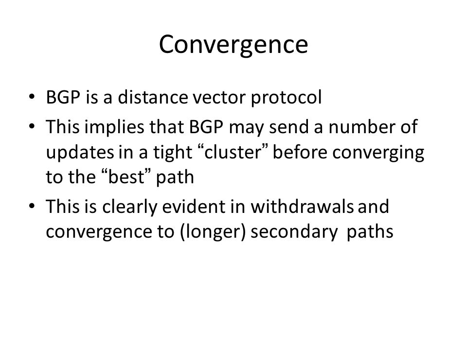 Convergence BGP is a distance vector protocol This implies that BGP may send a number of updates in a tight cluster before converging to the best path This is clearly evident in withdrawals and convergence to (longer) secondary paths