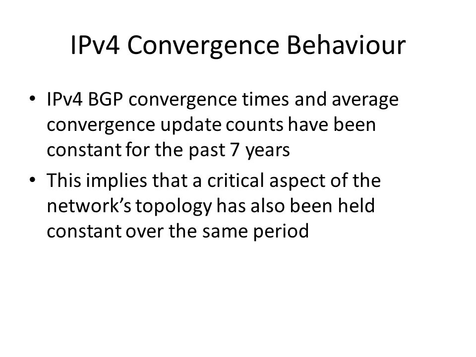 IPv4 Convergence Behaviour IPv4 BGP convergence times and average convergence update counts have been constant for the past 7 years This implies that a critical aspect of the network's topology has also been held constant over the same period