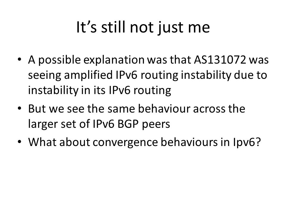 It's still not just me A possible explanation was that AS131072 was seeing amplified IPv6 routing instability due to instability in its IPv6 routing But we see the same behaviour across the larger set of IPv6 BGP peers What about convergence behaviours in Ipv6
