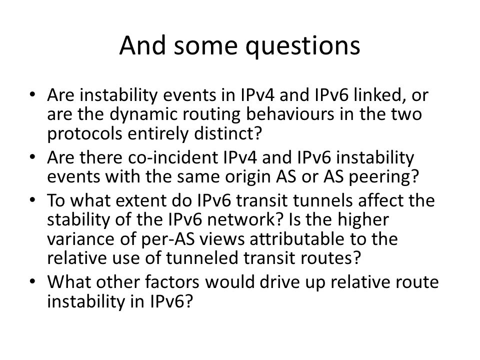 And some questions Are instability events in IPv4 and IPv6 linked, or are the dynamic routing behaviours in the two protocols entirely distinct.
