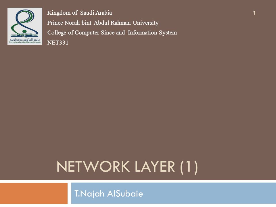 NETWORK LAYER (1) T.Najah AlSubaie Kingdom of Saudi Arabia Prince Norah bint Abdul Rahman University College of Computer Since and Information System NET331 1