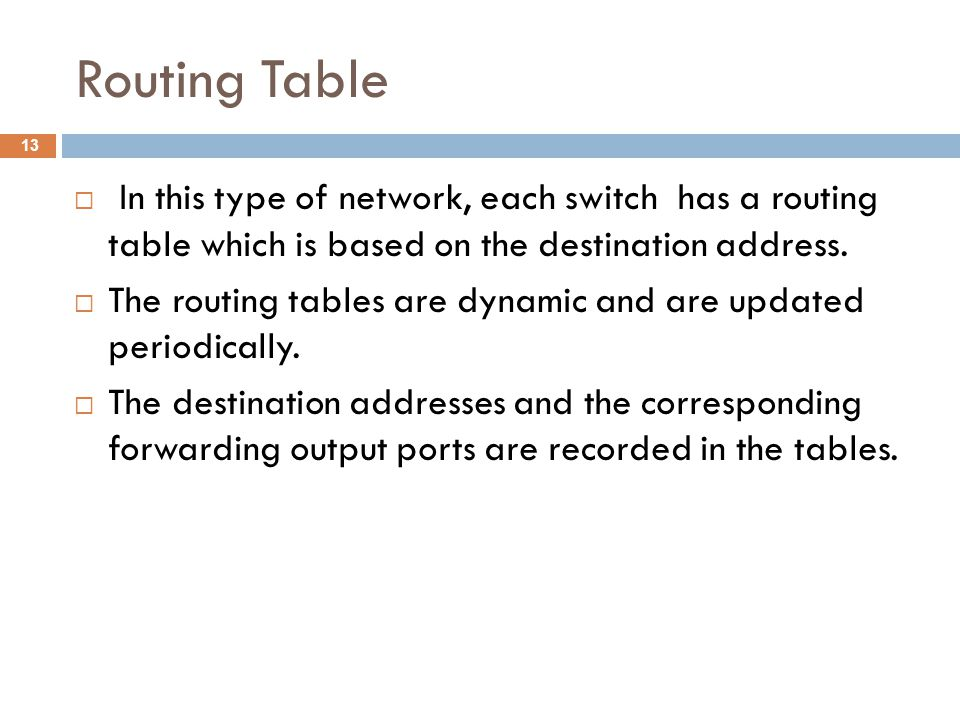 Routing Table  In this type of network, each switch has a routing table which is based on the destination address.