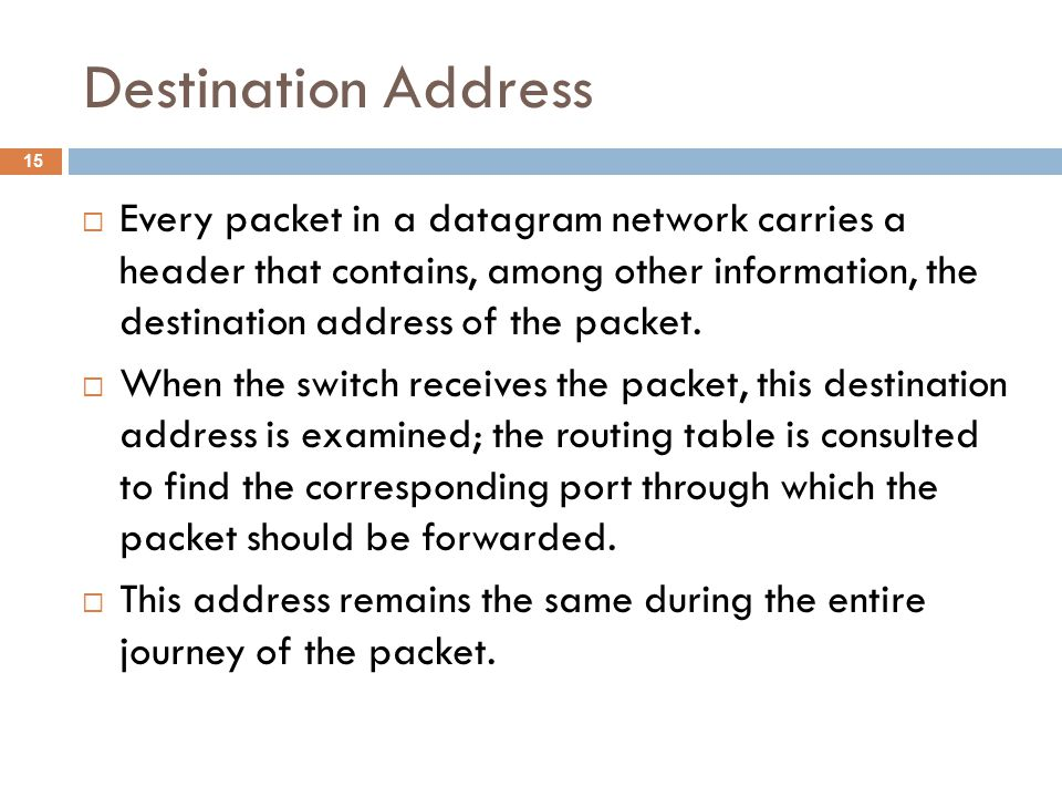 Destination Address  Every packet in a datagram network carries a header that contains, among other information, the destination address of the packe