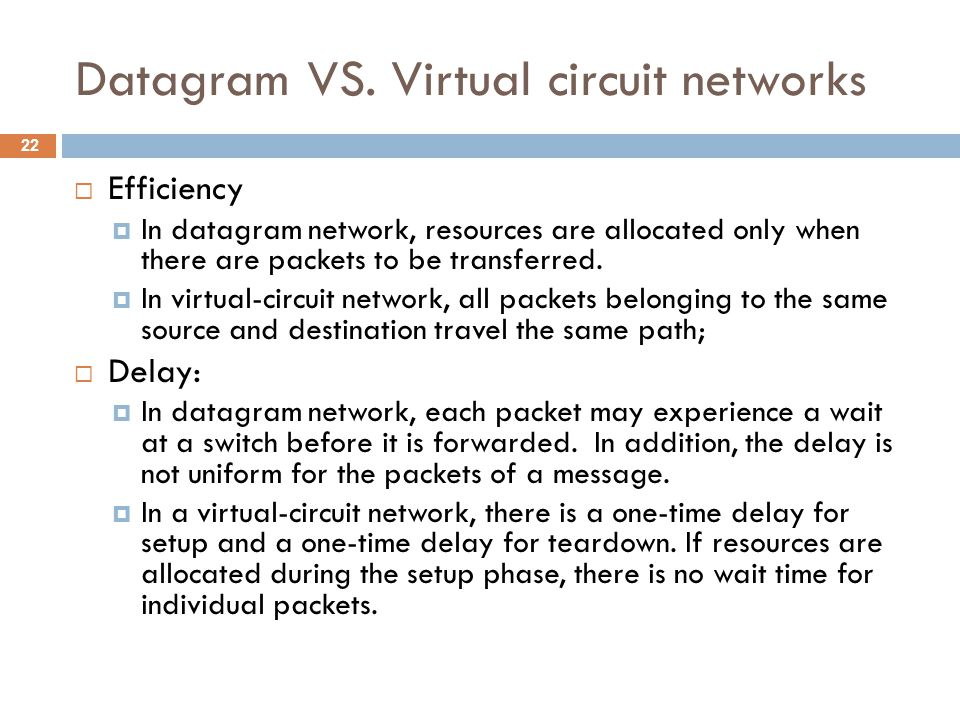 Datagram VS. Virtual circuit networks  Efficiency  In datagram network, resources are allocated only when there are packets to be transferred.  In