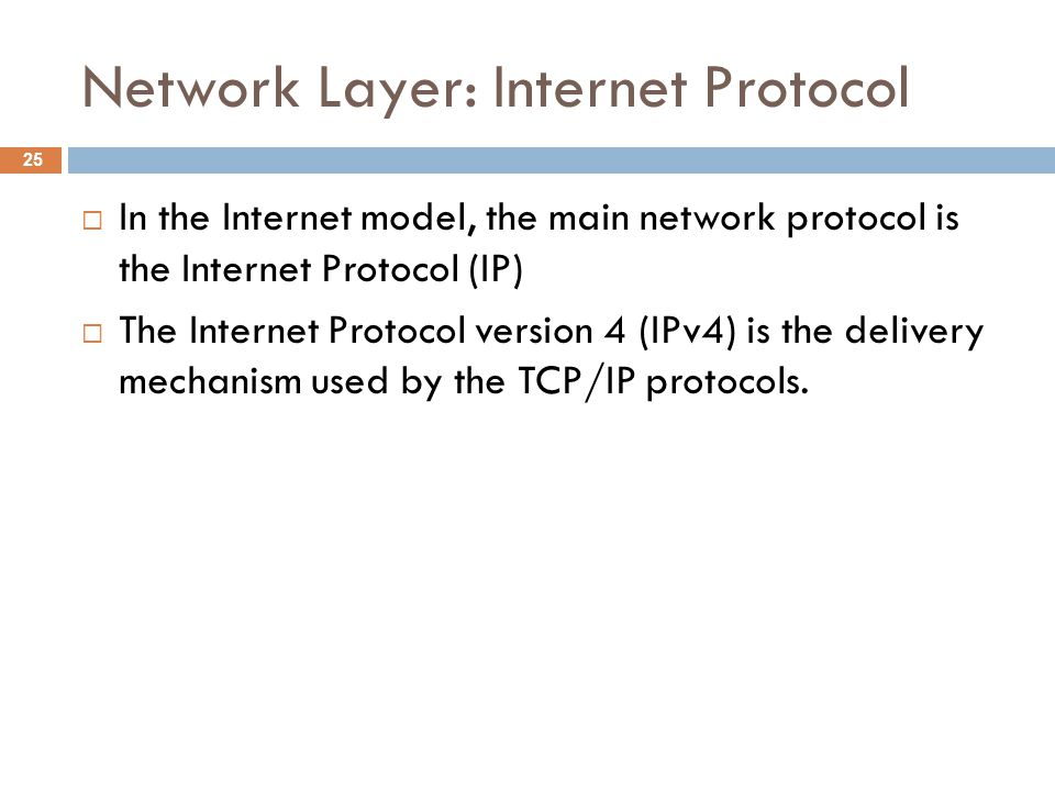 Network Layer: Internet Protocol  In the Internet model, the main network protocol is the Internet Protocol (IP)  The Internet Protocol version 4 (IPv4) is the delivery mechanism used by the TCP/IP protocols.