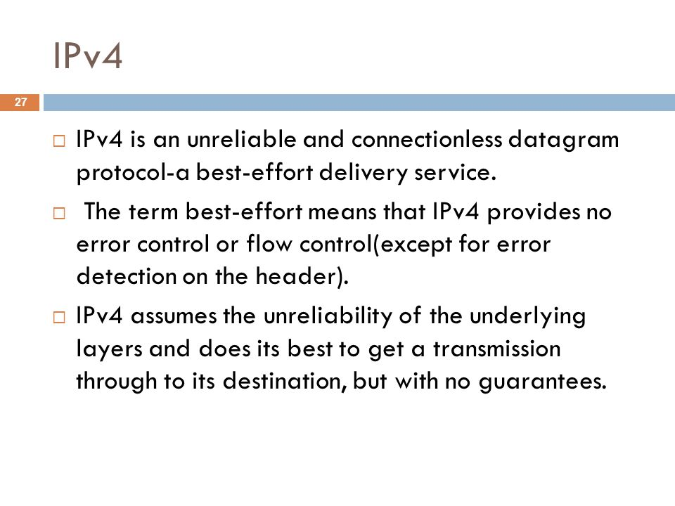 IPv4  IPv4 is an unreliable and connectionless datagram protocol-a best-effort delivery service.  The term best-effort means that IPv4 provides no e