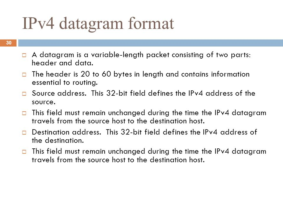 IPv4 datagram format  A datagram is a variable-length packet consisting of two parts: header and data.