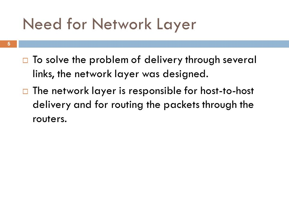 Need for Network Layer  To solve the problem of delivery through several links, the network layer was designed.