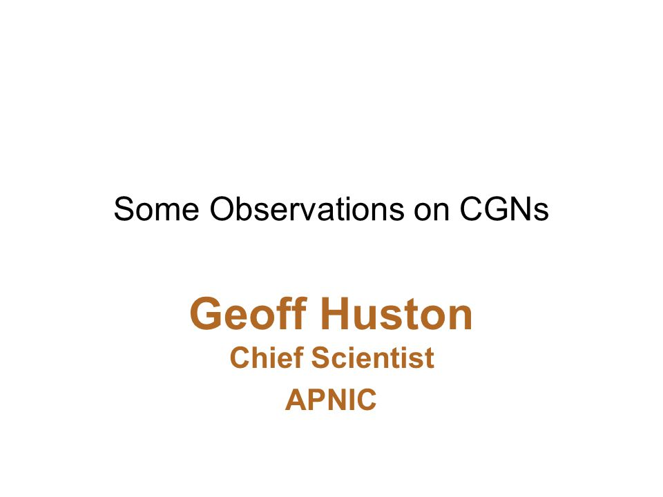 Some Observations on CGNs Geoff Huston Chief Scientist APNIC