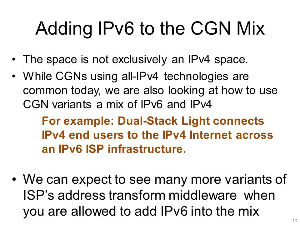 Adding IPv6 to the CGN Mix The space is not exclusively an IPv4 space. While CGNs using all-IPv4 technologies are common today, we are also looking at